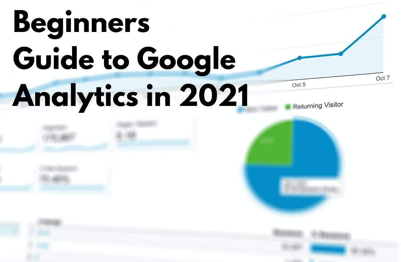 Beginners Guide to Google Analytics in 2021